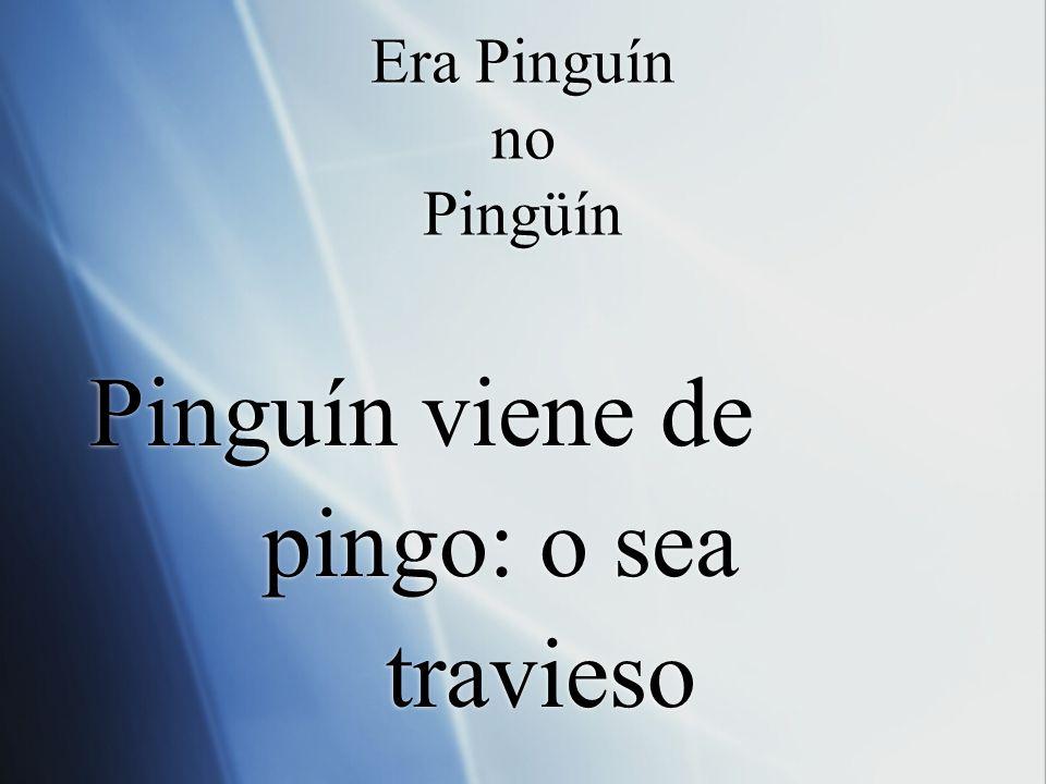 Era Pinguín no Pingüín Pinguín viene de pingo: o sea travieso Pinguín viene de pingo: o sea travieso