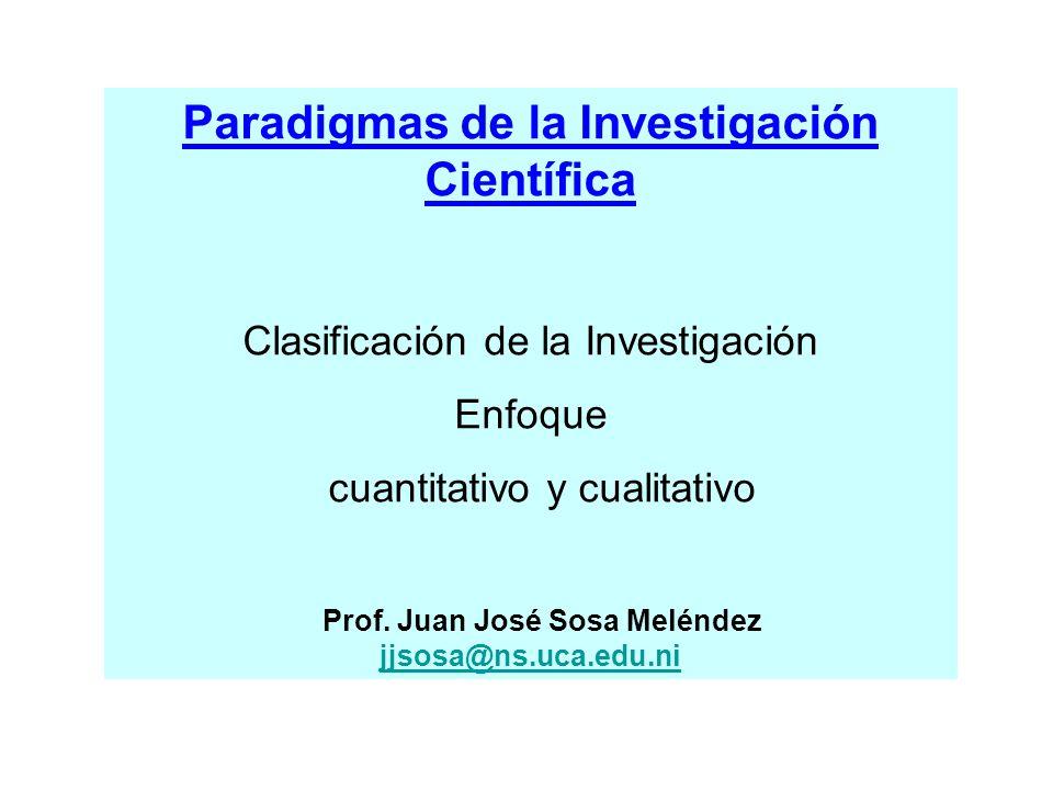 Paradigmas de la Investigación Científica Clasificación de la Investigación Enfoque cuantitativo y cualitativo Prof. Juan José Sosa Meléndez jjsosa@ns