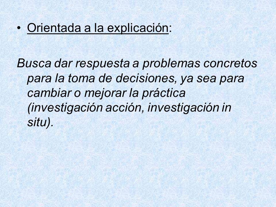 Orientada a la explicación: Busca dar respuesta a problemas concretos para la toma de decisiones, ya sea para cambiar o mejorar la práctica (investiga