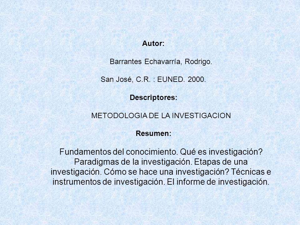 Autor: Barrantes Echavarría, Rodrigo. San José, C.R. : EUNED. 2000. Descriptores: METODOLOGIA DE LA INVESTIGACION Resumen: Fundamentos del conocimient