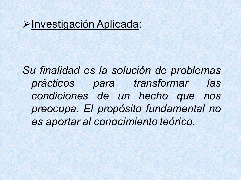 Investigación Aplicada: Su finalidad es la solución de problemas prácticos para transformar las condiciones de un hecho que nos preocupa. El propósito