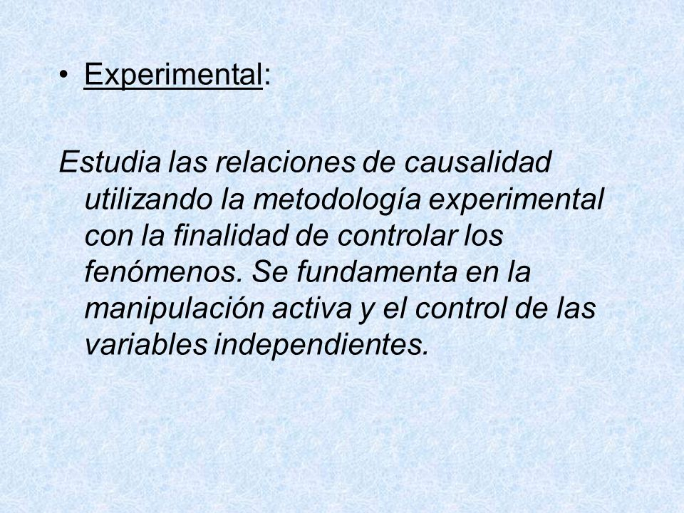 Experimental: Estudia las relaciones de causalidad utilizando la metodología experimental con la finalidad de controlar los fenómenos. Se fundamenta e