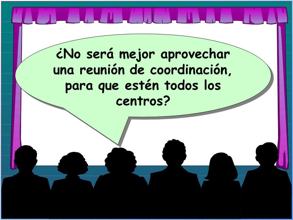 ¿No será mejor aprovechar una reunión de coordinación, para que estén todos los centros?