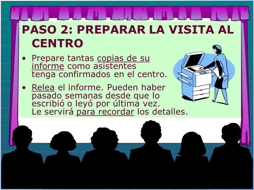 PASO 2: PREPARAR LA VISITA AL CENTRO Prepare tantas copias de su informe como asistentes tenga confirmados en el centro. Relea el informe. Pueden habe
