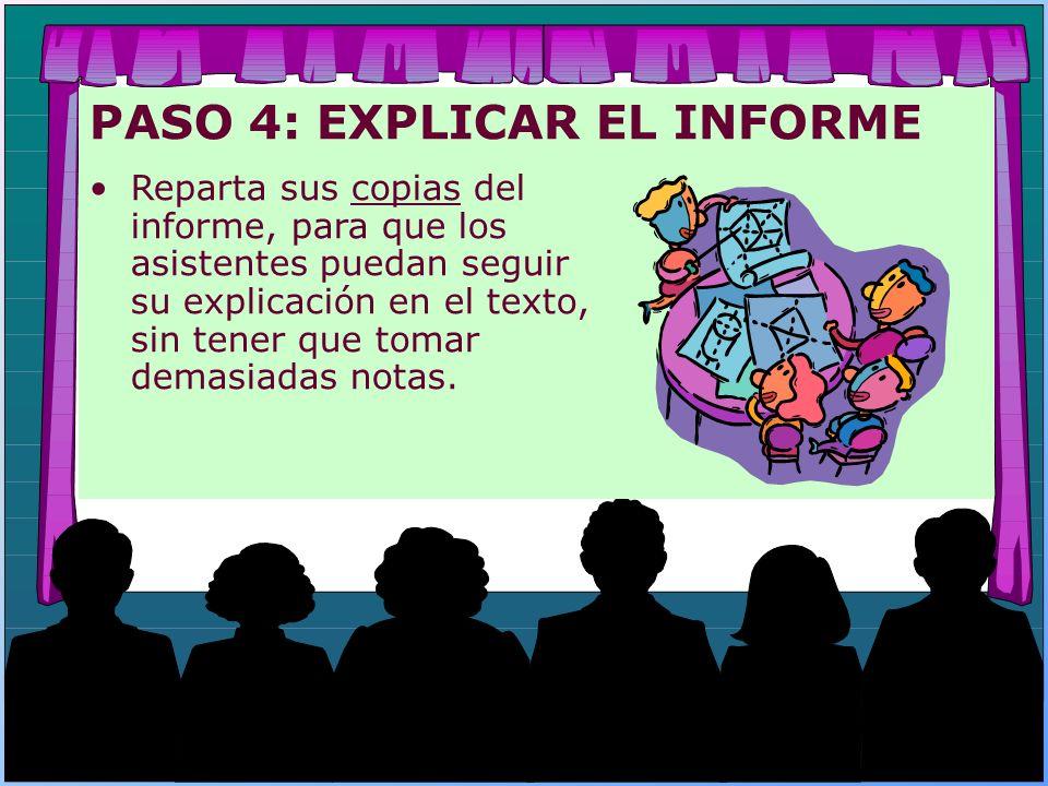 PASO 4: EXPLICAR EL INFORME Reparta sus copias del informe, para que los asistentes puedan seguir su explicación en el texto, sin tener que tomar dema