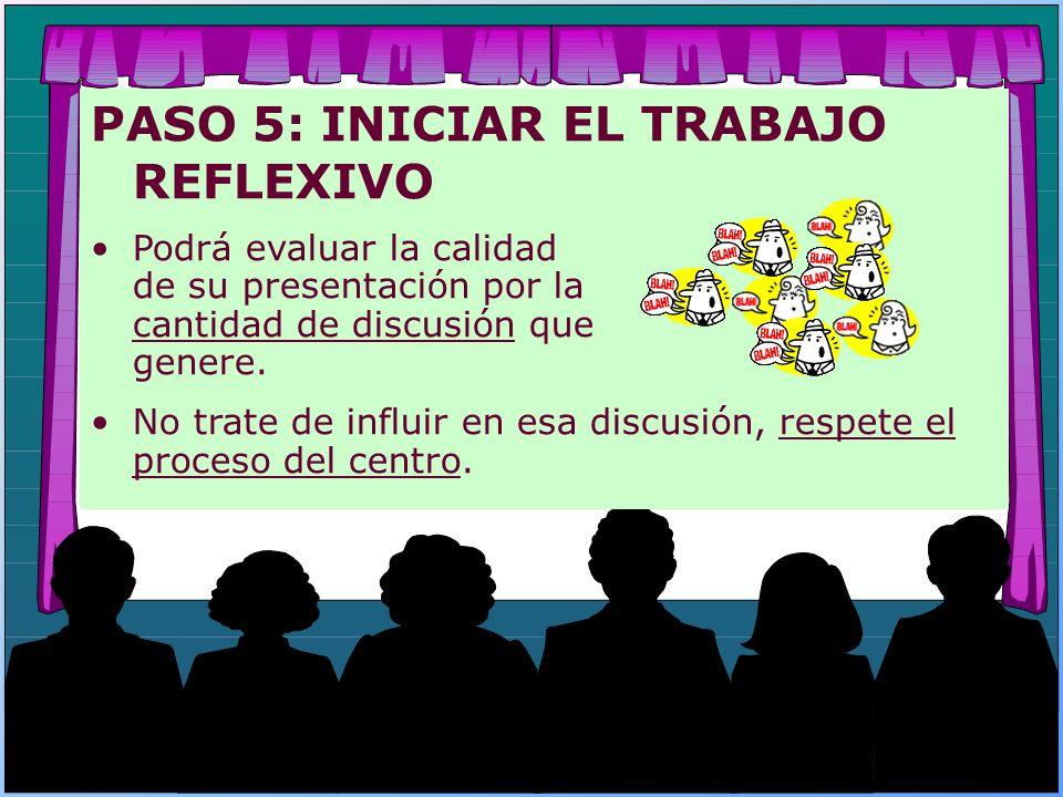PASO 5: INICIAR EL TRABAJO REFLEXIVO Podrá evaluar la calidad de su presentación por la cantidad de discusión que genere. No trate de influir en esa d