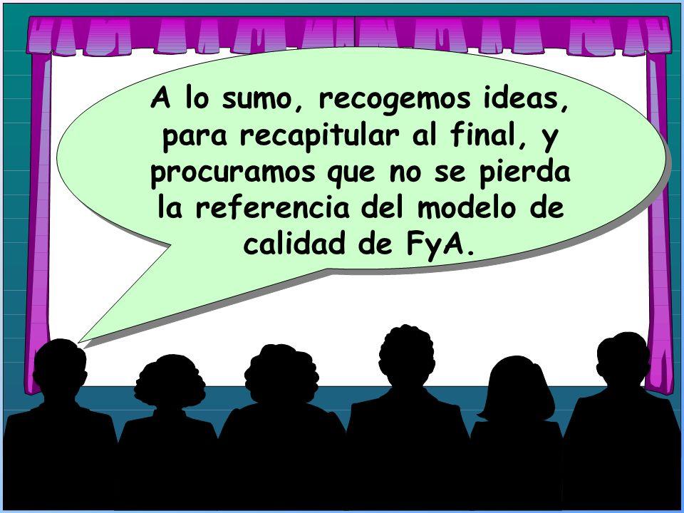 A lo sumo, recogemos ideas, para recapitular al final, y procuramos que no se pierda la referencia del modelo de calidad de FyA.