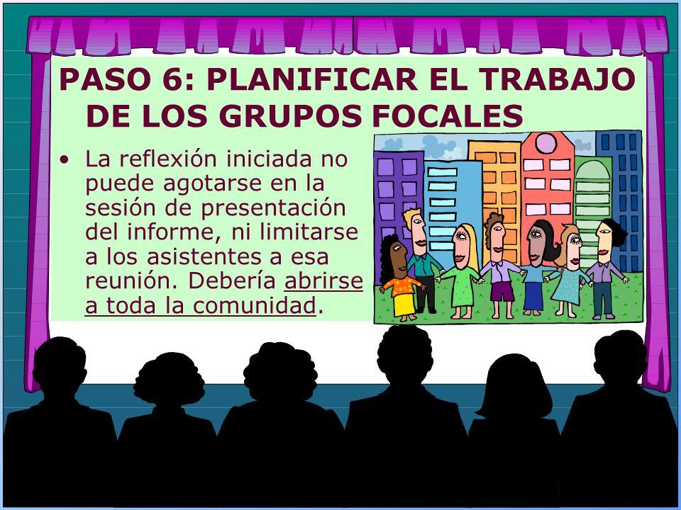 PASO 6: PLANIFICAR EL TRABAJO DE LOS GRUPOS FOCALES La reflexión iniciada no puede agotarse en la sesión de presentación del informe, ni limitarse a l