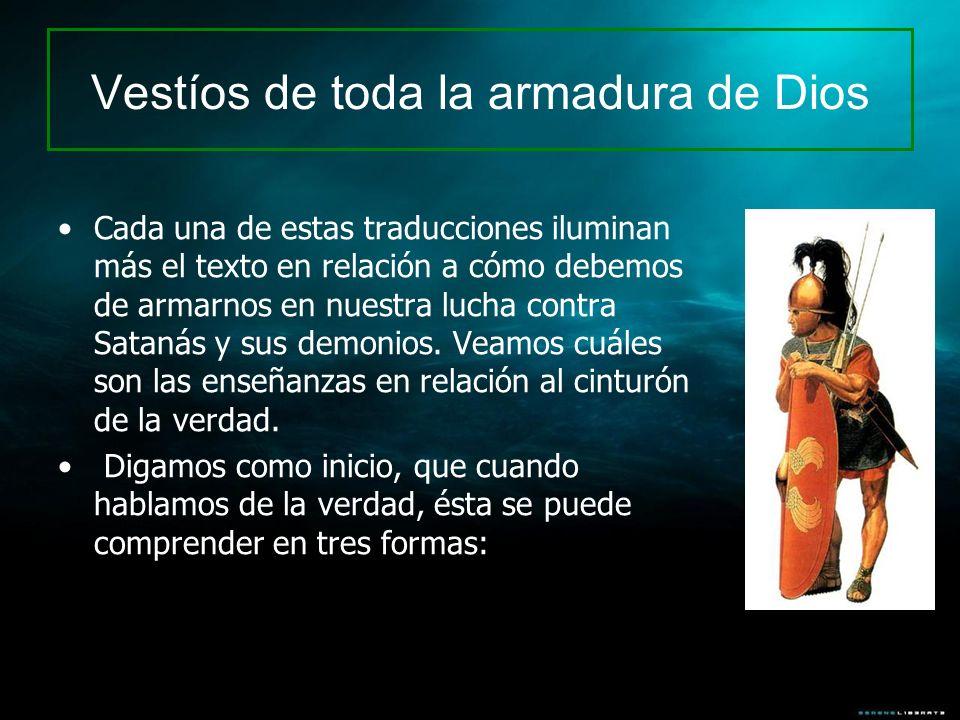 Cada una de estas traducciones iluminan más el texto en relación a cómo debemos de armarnos en nuestra lucha contra Satanás y sus demonios. Veamos cuá