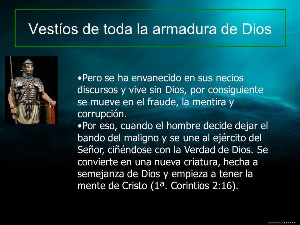 Vestíos de toda la armadura de Dios Pero se ha envanecido en sus necios discursos y vive sin Dios, por consiguiente se mueve en el fraude, la mentira