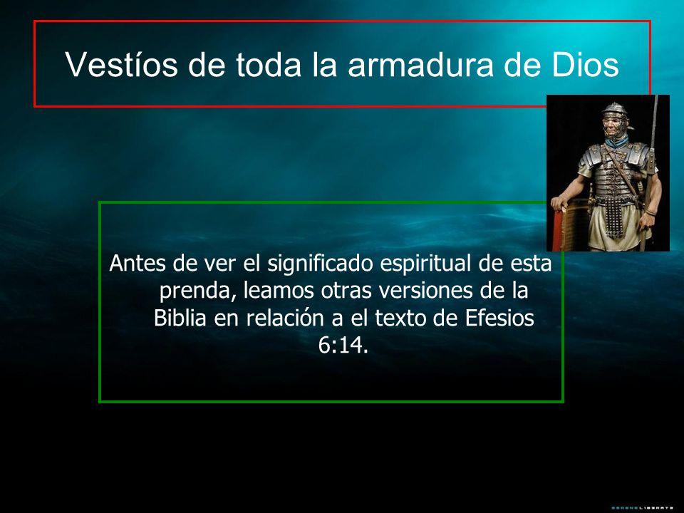 Antes de ver el significado espiritual de esta prenda, leamos otras versiones de la Biblia en relación a el texto de Efesios 6:14. Vestíos de toda la
