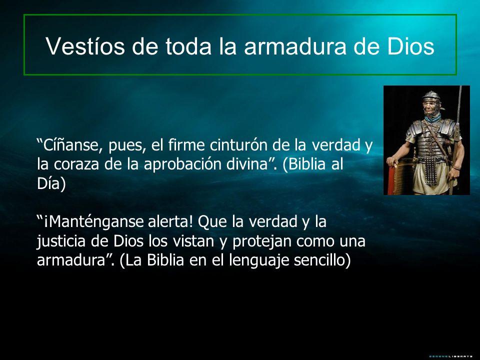 Vestíos de toda la armadura de Dios Cíñanse, pues, el firme cinturón de la verdad y la coraza de la aprobación divina. (Biblia al Día) ¡Manténganse al