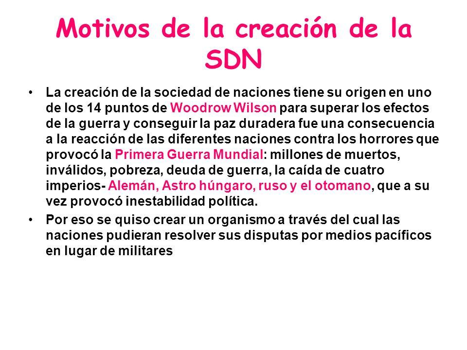 Motivos de la creación de la SDN La creación de la sociedad de naciones tiene su origen en uno de los 14 puntos de Woodrow Wilson para superar los efe