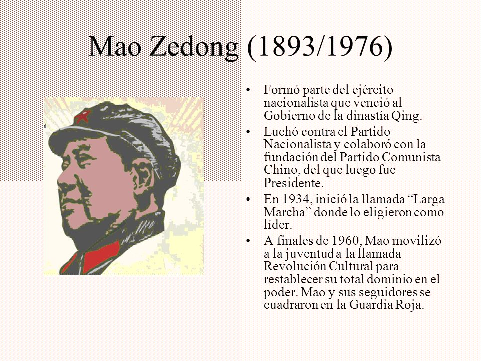 Mao Zedong (1893/1976) Formó parte del ejército nacionalista que venció al Gobierno de la dinastía Qing. Luchó contra el Partido Nacionalista y colabo