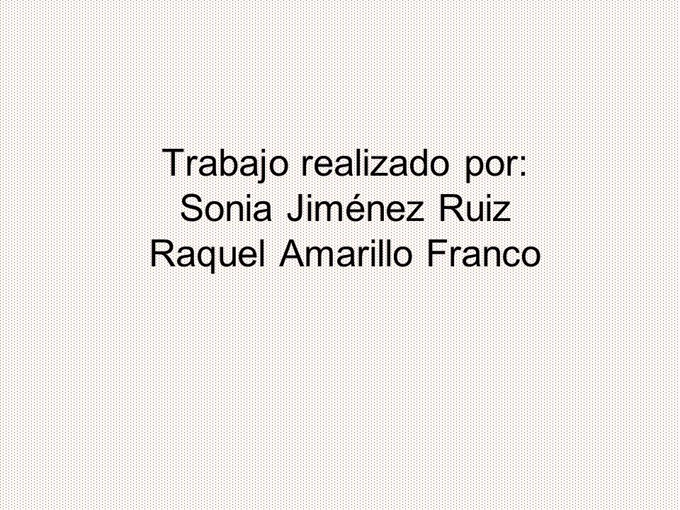 Trabajo realizado por: Sonia Jiménez Ruiz Raquel Amarillo Franco
