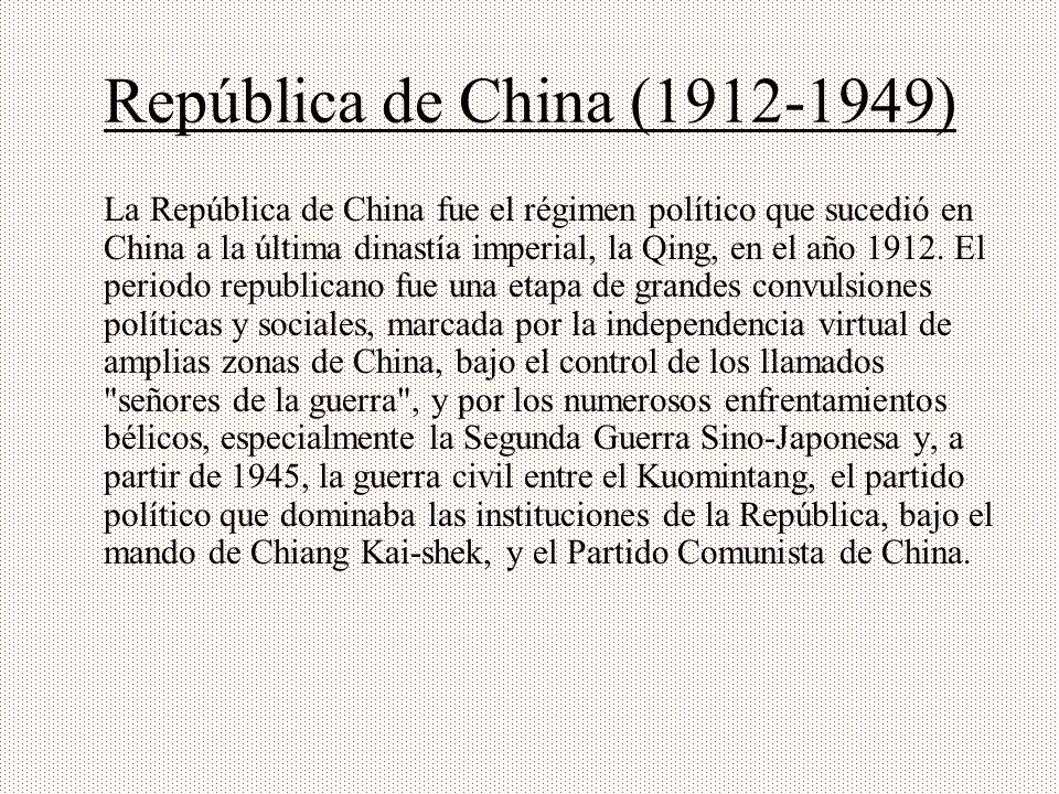 República de China (1912-1949) La República de China fue el régimen político que sucedió en China a la última dinastía imperial, la Qing, en el año 19