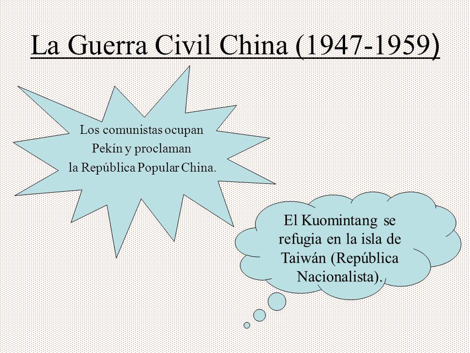 La Guerra Civil China (1947-1959 ) Los comunistas ocupan Pekín y proclaman la República Popular China. El Kuomintang se refugia en la isla de Taiwán (