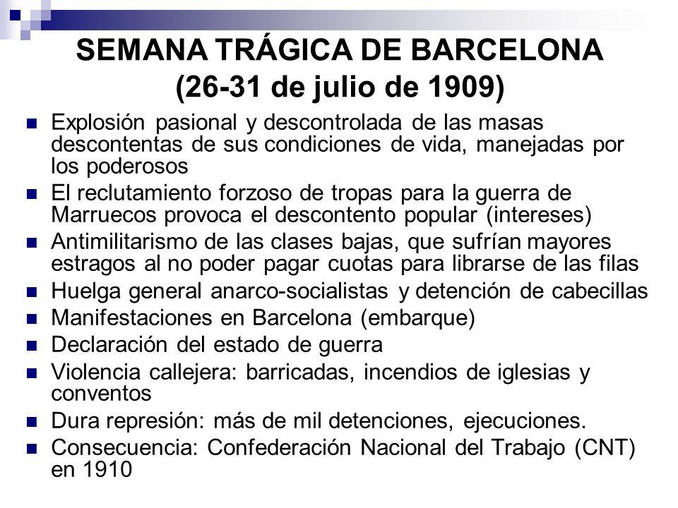 SEMANA TRÁGICA DE BARCELONA (26-31 de julio de 1909) Explosión pasional y descontrolada de las masas descontentas de sus condiciones de vida, manejada