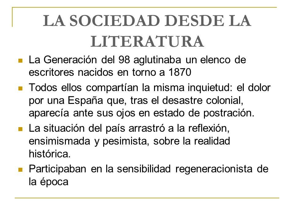 LA SOCIEDAD DESDE LA LITERATURA La Generación del 98 aglutinaba un elenco de escritores nacidos en torno a 1870 Todos ellos compartían la misma inquie