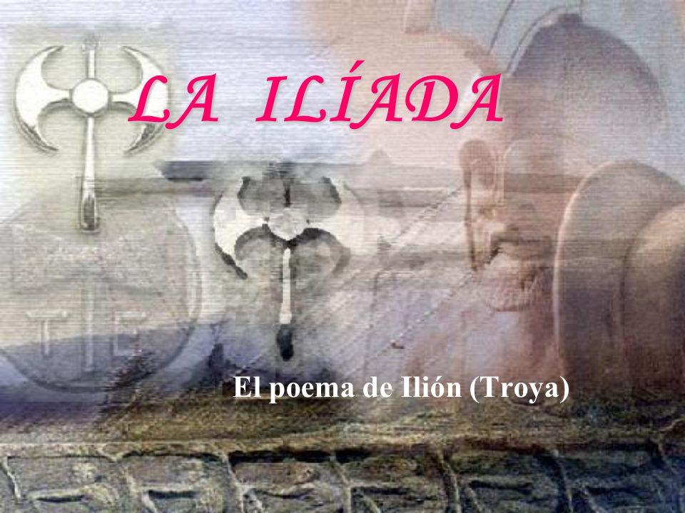 LA ILÍADA El poema de Ilión (Troya)