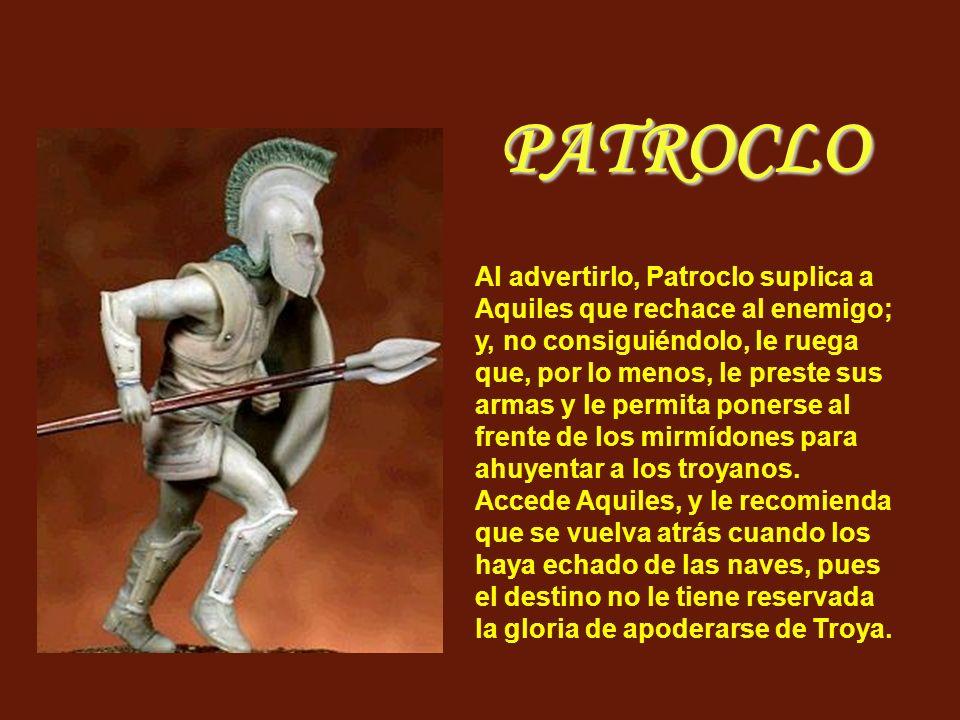 Al advertirlo, Patroclo suplica a Aquiles que rechace al enemigo; y, no consiguiéndolo, le ruega que, por lo menos, le preste sus armas y le permita p