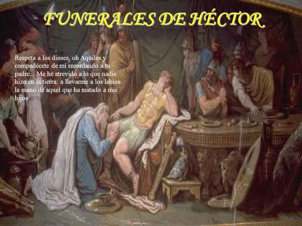 FUNERALES DE HÉCTOR Respeta a los dioses, oh Aquiles y compadécete de mí recordando a tu padre... Me he atrevido a lo que nadie hizo en la tierra: a l