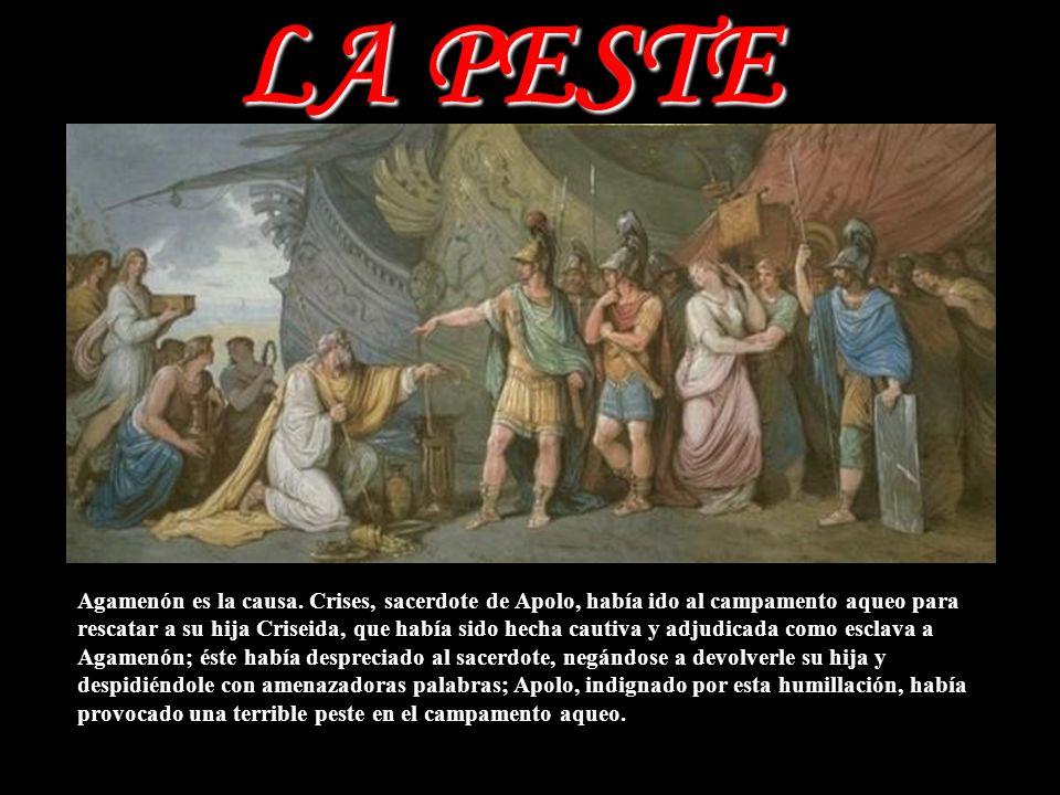 LA PESTE Agamenón es la causa. Crises, sacerdote de Apolo, había ido al campamento aqueo para rescatar a su hija Criseida, que había sido hecha cautiv