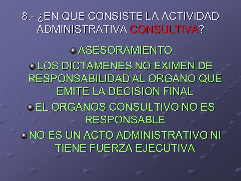 8.- ¿EN QUE CONSISTE LA ACTIVIDAD ADMINISTRATIVA CONSULTIVA? ASESORAMIENTO LOS DICTAMENES NO EXIMEN DE RESPONSABILIDAD AL ORGANO QUE EMITE LA DECISION