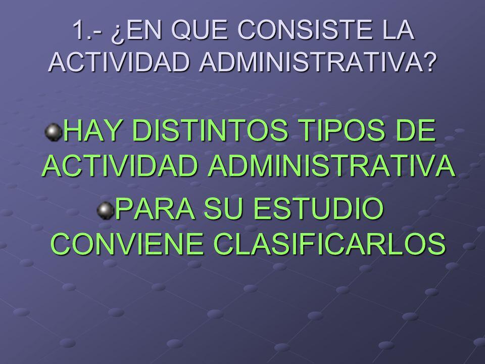 1.- ¿EN QUE CONSISTE LA ACTIVIDAD ADMINISTRATIVA? HAY DISTINTOS TIPOS DE ACTIVIDAD ADMINISTRATIVA PARA SU ESTUDIO CONVIENE CLASIFICARLOS