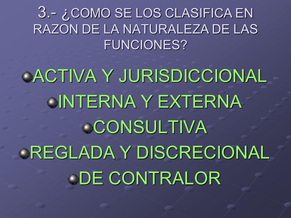 3.- ¿ COMO SE LOS CLASIFICA EN RAZON DE LA NATURALEZA DE LAS FUNCIONES? ACTIVA Y JURISDICCIONAL INTERNA Y EXTERNA CONSULTIVA REGLADA Y DISCRECIONAL DE