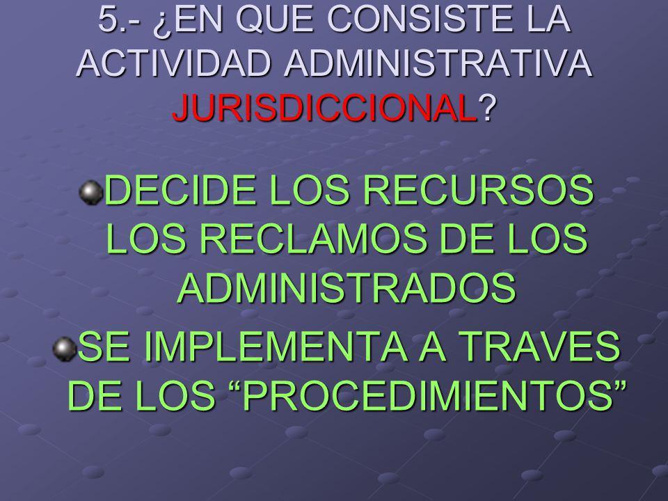 5.- ¿EN QUE CONSISTE LA ACTIVIDAD ADMINISTRATIVA JURISDICCIONAL? DECIDE LOS RECURSOS LOS RECLAMOS DE LOS ADMINISTRADOS SE IMPLEMENTA A TRAVES DE LOS P