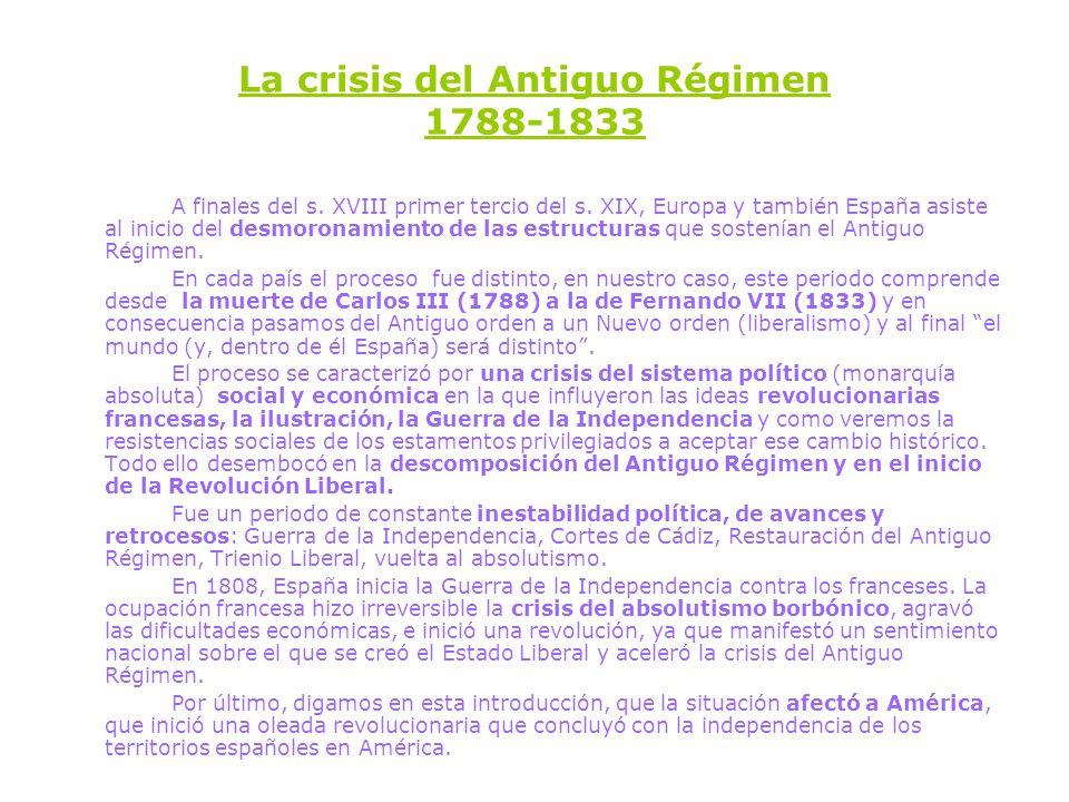 La crisis del Antiguo Régimen 1788-1833 A finales del s. XVIII primer tercio del s. XIX, Europa y también España asiste al inicio del desmoronamiento