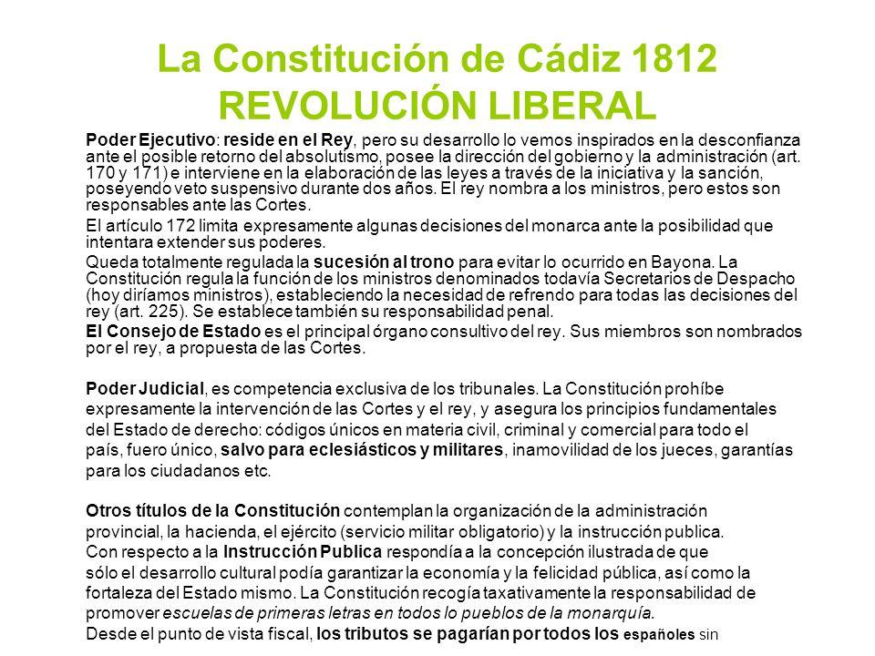 La Constitución de Cádiz 1812 REVOLUCIÓN LIBERAL Poder Ejecutivo: reside en el Rey, pero su desarrollo lo vemos inspirados en la desconfianza ante el