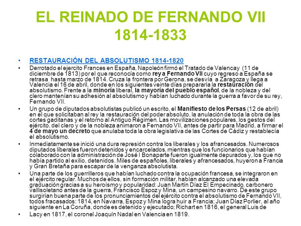 EL REINADO DE FERNANDO VII 1814-1833 RESTAURACIÓN DEL ABSOLUTISMO 1814-1820 Derrotado el ejercito Frances en España, Napoleón firmó el Tratado de Vale