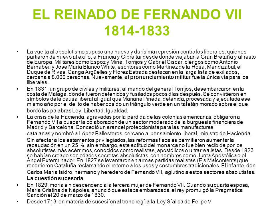 EL REINADO DE FERNANDO VII 1814-1833 La vuelta al absolutismo supuso una nueva y durísima represión contra los liberales, quienes partieron de nuevo a