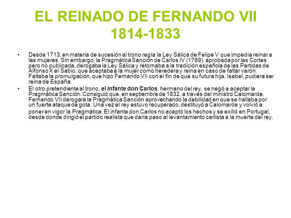 EL REINADO DE FERNANDO VII 1814-1833 Desde 1713, en materia de sucesión al trono regía la Ley Sálica de Felipe V que impedía reinar a las mujeres. Sin