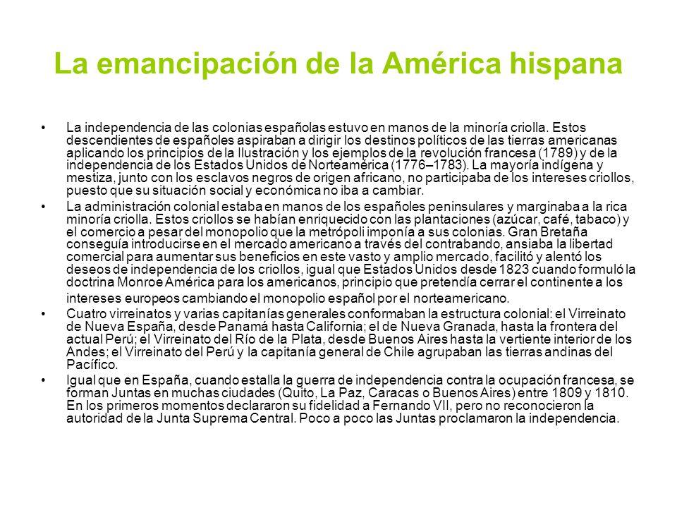 La emancipación de la América hispana La independencia de las colonias españolas estuvo en manos de la minoría criolla. Estos descendientes de español