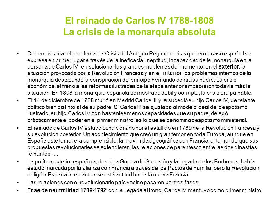 El reinado de Carlos IV 1788-1808 La crisis de la monarquía absoluta Debemos situar el problema : la Crisis del Antiguo Régimen, crisis que en el caso