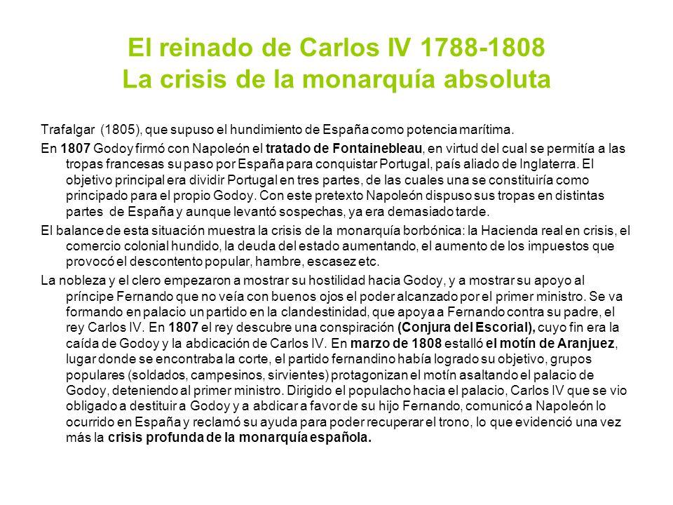 El reinado de Carlos IV 1788-1808 La crisis de la monarquía absoluta Trafalgar (1805), que supuso el hundimiento de España como potencia marítima. En