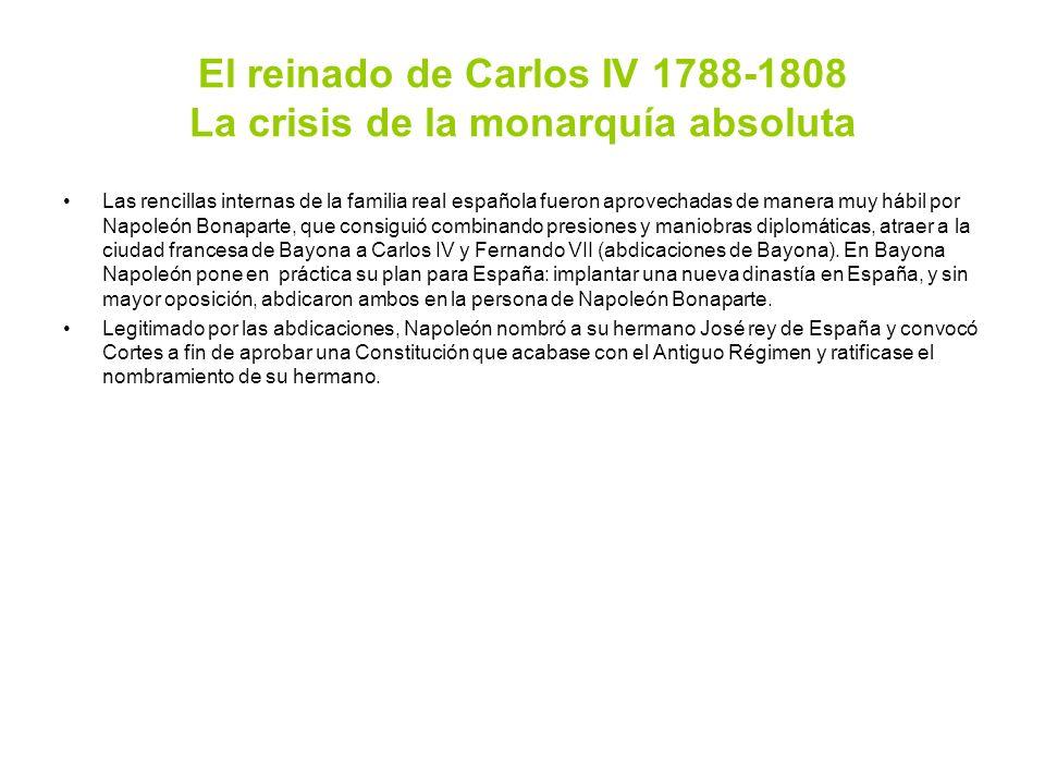 El reinado de Carlos IV 1788-1808 La crisis de la monarquía absoluta Las rencillas internas de la familia real española fueron aprovechadas de manera