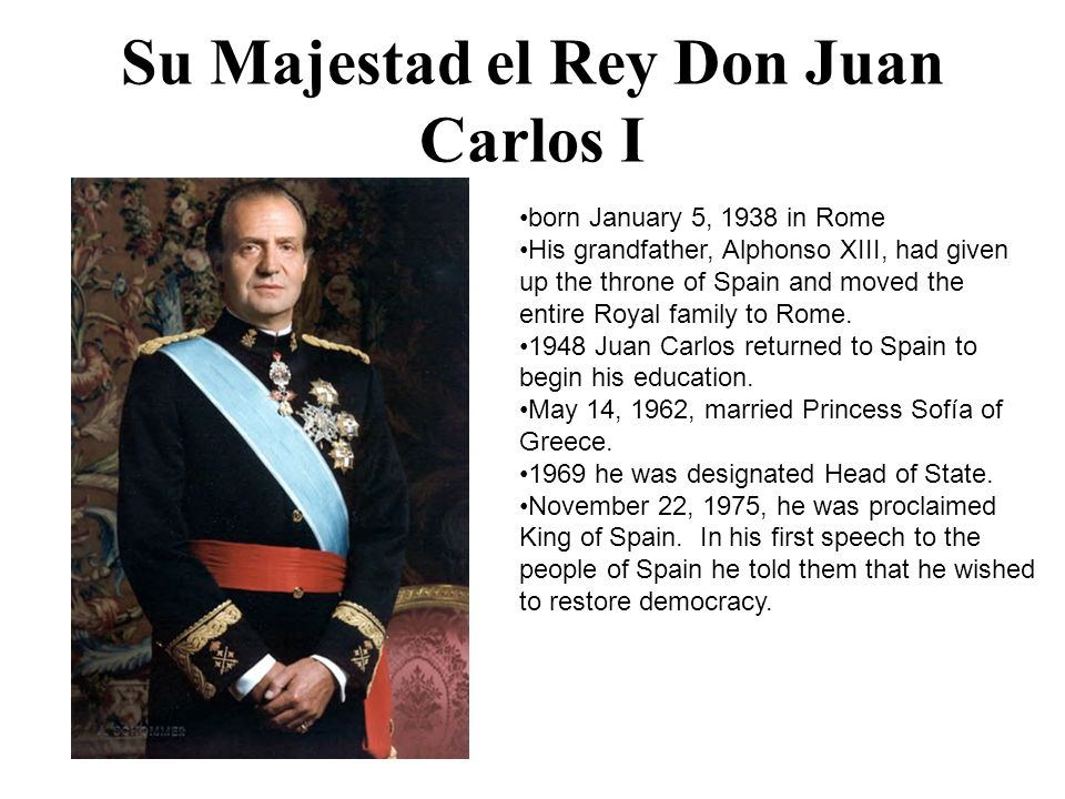 Su Majestad el Rey Don Juan Carlos I born January 5, 1938 in Rome His grandfather, Alphonso XIII, had given up the throne of Spain and moved the entir