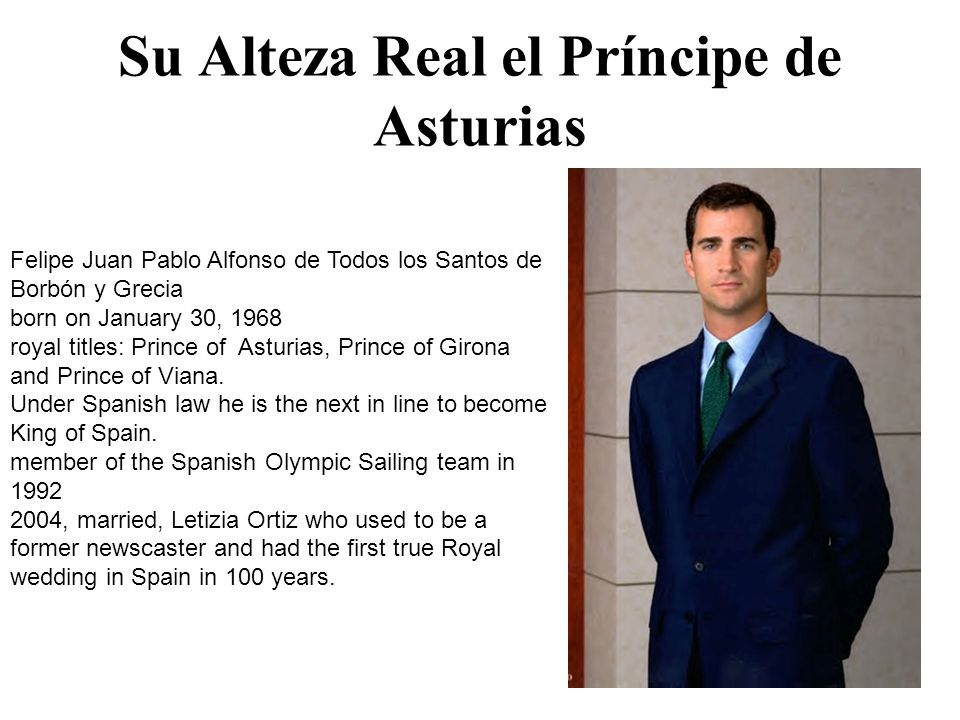 Su Alteza Real el Príncipe de Asturias Felipe Juan Pablo Alfonso de Todos los Santos de Borbón y Grecia born on January 30, 1968 royal titles: Prince of Asturias, Prince of Girona and Prince of Viana.