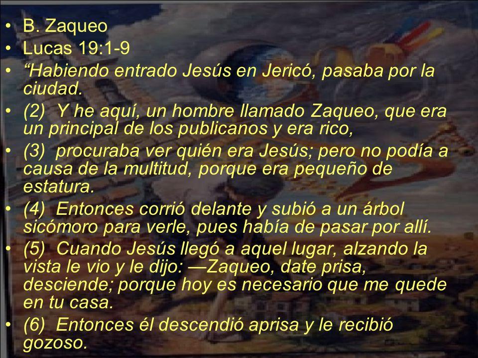 B. Zaqueo Lucas 19:1-9 Habiendo entrado Jesús en Jericó, pasaba por la ciudad. (2) Y he aquí, un hombre llamado Zaqueo, que era un principal de los pu