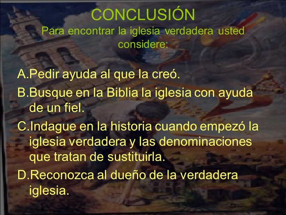 CONCLUSIÓN Para encontrar la iglesia verdadera usted considere: A.Pedir ayuda al que la creó. B.Busque en la Biblia la iglesia con ayuda de un fiel. C