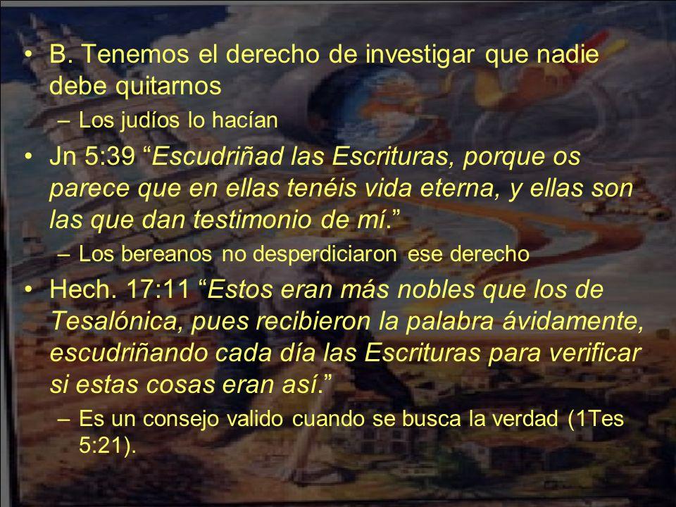 B. Tenemos el derecho de investigar que nadie debe quitarnos –Los judíos lo hacían Jn 5:39 Escudriñad las Escrituras, porque os parece que en ellas te