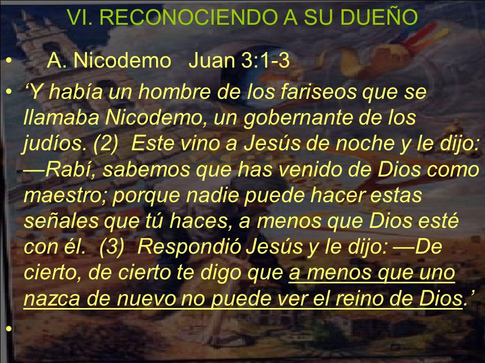 VI. RECONOCIENDO A SU DUEÑO A. Nicodemo Juan 3:1-3 Y había un hombre de los fariseos que se llamaba Nicodemo, un gobernante de los judíos. (2) Este vi