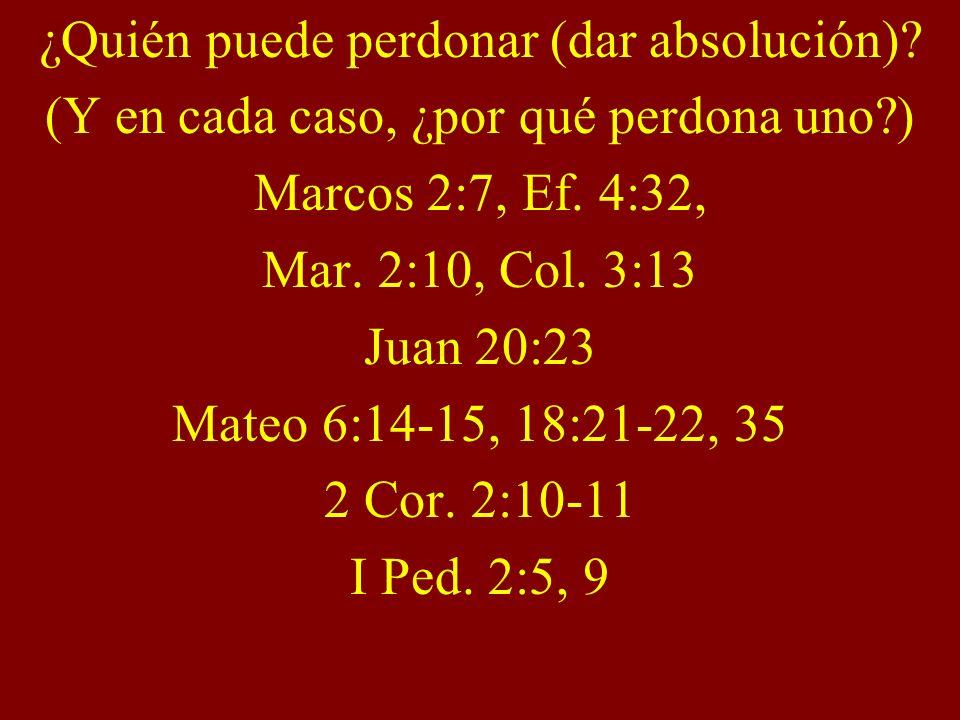¿Quién puede perdonar (dar absolución)? (Y en cada caso, ¿por qué perdona uno?) Marcos 2:7, Ef. 4:32, Mar. 2:10, Col. 3:13 Juan 20:23 Mateo 6:14-15, 1