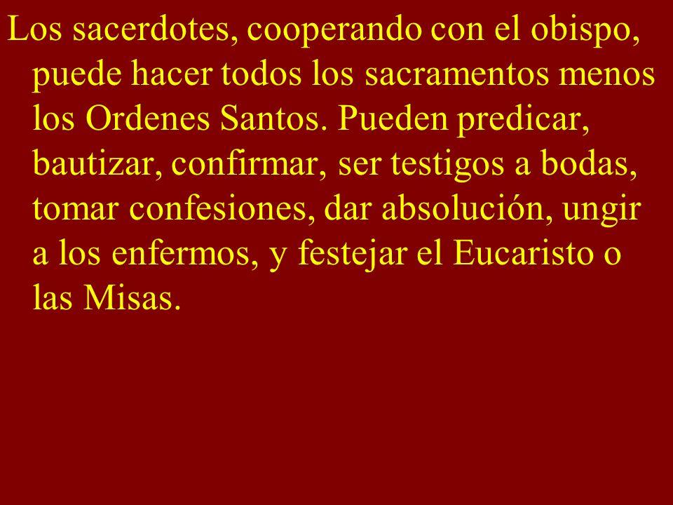 Los sacerdotes, cooperando con el obispo, puede hacer todos los sacramentos menos los Ordenes Santos. Pueden predicar, bautizar, confirmar, ser testig