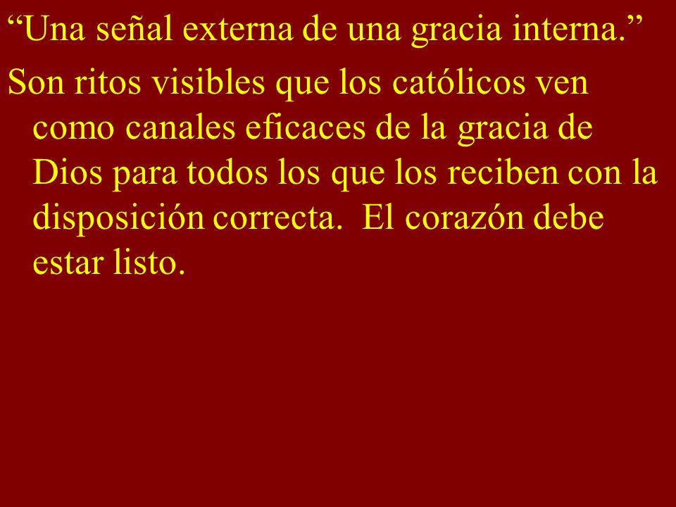 Una señal externa de una gracia interna. Son ritos visibles que los católicos ven como canales eficaces de la gracia de Dios para todos los que los re