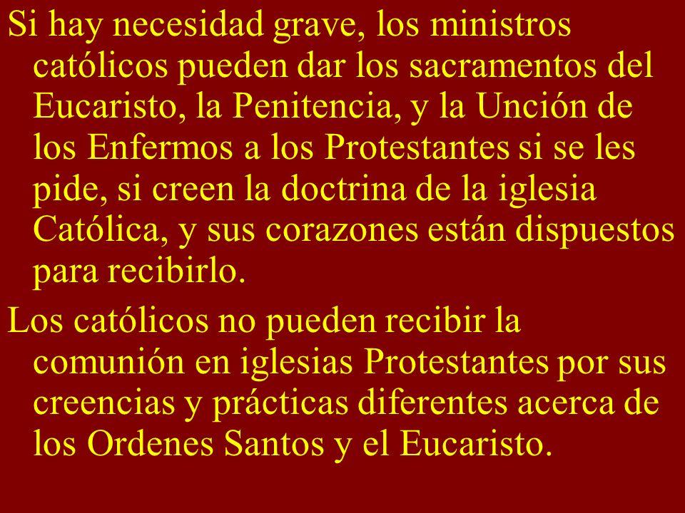 Si hay necesidad grave, los ministros católicos pueden dar los sacramentos del Eucaristo, la Penitencia, y la Unción de los Enfermos a los Protestante